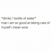 Af, Funny, and Wow: *drinks 1 bottle of water  man i am so good at taking care of  myself i mean wow Self care af @shekeepsmebalanced 💪🏻