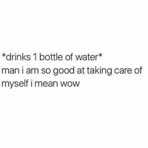 Wow, Good, and Lifestyle: *drinks 1 bottle of water*  man i am so good at taking care of  myself i mean wow Health is a lifestyle #fitspo