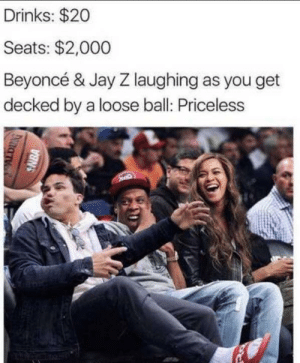 I can see your halo: Drinks: $20  Seats: $2,000  Beyoncé & Jay Z laughing as you get  decked by a loose ball: Priceless  SNBA I can see your halo
