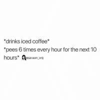 "Funny, Memes, and Coffee: *drinks iced coffee*  ""pees 6 times every hour for the next 10  hours esarcasm only SarcasmOnly"