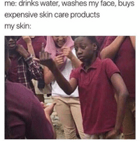 Dumb, Water, and Haha: drinks  washes  face,  buys  me: water, my  expensive skin care products  my skin: haha fuk you dumb bich