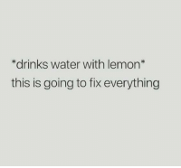 Fix Everything: *drinks water with lemon*  this is going to fix everything