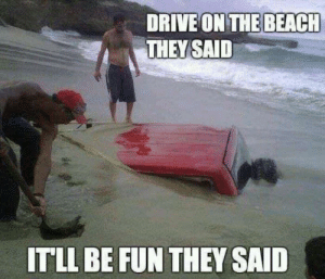 They took the sandy scenic route: DRIVE ON THE BEACH  THEY SAID  ITLL BE FUN THEY SAID They took the sandy scenic route