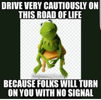 Dank, Life, and Drive: DRIVE VERY CAUTIOUSLY ON  THIS ROAD OF LIFE  BECAUSE FOLKS WILL TURN  ON YOU WITH NO SIGNAL #jussayin