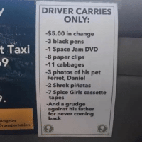 Perfect @obviousplant: DRIVER CARRIES  ONLY:  -$5.00 in change  -3 black pens  -1 Space Jam DVD  -8 paper clips  -11 cabbages  t Taxi  9  -3 photos of his pet  Ferret, Daniel  -2 Shrek piñatas  7 Spice Girls cassette  tapes  -And a grudge  against his father  for never coming  back  Angeles  ranaportation Perfect @obviousplant