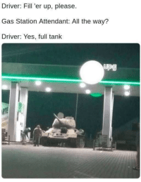 Bad, Memes, and Gas Station: Driver: Fill 'er up, please  Gas Station Attendant: All the way?  Driver: Yes, full tank I feel bad for the car wash guys via /r/memes http://bit.ly/2RjZ9hc