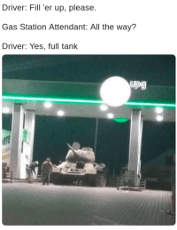 Gas Station, All The, and Yes: Driver: Fill 'er up, please  Gas Station Attendant: All the way?  Driver: Yes, full tank  upg The fuel economy on that thing is NO