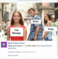 Facebook, Fucking, and Ironic: Driver  Police  Text  Message  NSW Police Force  Keep your eyes-. on the road #yourhappinessis  righthere  Timeline Photos Today at 02:14  IIT  View full size OH MY FUCKING FOD IVE BEEN PN THEIR FACEBOOK PAGE FOR FIVE MINUTES AND MOST PICTURES ARE MEMES WHY IS AUSTRALIA LIKE THIS ????