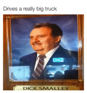 Dank, Dick, and 🤖: Drives a really big truck  DICK SMALLEY