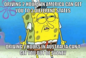 Suss asf: DRIVING 2 HOURSIN AMERICA CAN GET  YOU TO 3 DIFFERENT STATES  DRIVING 2 HOURS IN AUSTRALIA CAN'T  GET VOUOUT OFSVDNEV Suss asf