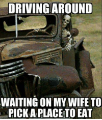 My Wife Meme: DRIVING AROUND  WAITING ON MY WIFE TO  PICK A PLACETO EAT