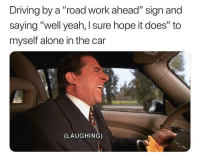 "Being Alone, Driving, and Memes: Driving by a ""road work ahead"" sign and  saying ""well yeah, I sure hope it does"" to  myself alone in the car  (LAUGHING) HAHAHA! 😂"