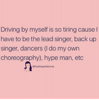 Driving, Hype, and Hype Man: Driving by myself is so tiring cause  have to be the lead singer, back up  singer, dancers (I do my own  choreography), hype man, etc  @fuckboysfailures