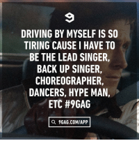 All by myself.: DRIVING BY MYSELF IS SO  TIRING CAUSE I HAVE TO  BE THE LEAD SINGER,  BACK UP SINGER,  CHOREOGRAPHER,  DANCERS, HYPE MAN,  ETC #9GAG  Q 9GAG.COMIAPP All by myself.