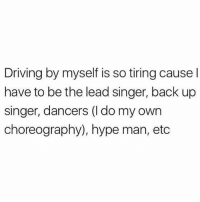 Relatable: Driving by myself is so tiring cause l  have to be the lead singer, back up  singer, dancers (l do my own  choreography), hype man, etc Relatable