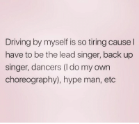 hype man: Driving by myself is so tiring cause l  have to be the lead singer, back up  singer, dancers (I do my own  choreography), hype man, etc