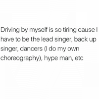 Driving, Hype, and Hype Man: Driving by myself is so tiring cause l  have to be the lead singer, back up  singer, dancers (I do my own  choreography), hype man, etc It's a tireless task @mystylesays