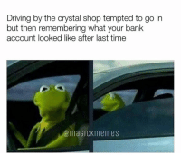 Driving, Bank, and Time: Driving by the crystal shop tempted to go in  but then remembering what your bank  account looked like after last time  @maGiCKmemes