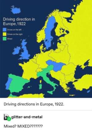 Directions: Driving direction in  Europe, 1922  Drives on the left  Drives on the right  Mixed  Driving directions in Europe, 1922.  glitter-and-metal  Mixed? MIXED???????