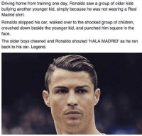 Children, Driving, and Real Madrid: Driving home from training one day, Ronaldo saw a group of older kids  bullying another younger kid, simply because he was not wearing a Real  Madrid shirt.  Ronaldo stopped his car, walked over to the shocked group of children,  crouched down beside the younger kid, and punched him square in the  face.  The older boys cheered and Ronaldo shouted HALA MADRID' as he ran  back to his car. Legend. Ronaldo haters, read this. https://t.co/cJ6uilCSCo