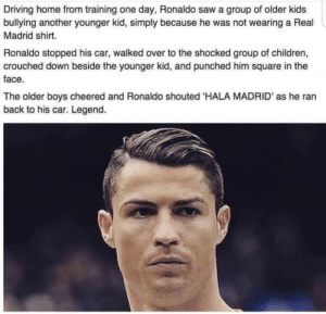 Children, Driving, and Real Madrid: Driving home from training one day, Ronaldo saw a group of older kids  bullying another younger kid, simply because he was not wearing a Real  Madrid shirt.  Ronaldo stopped his car, walked over to the shocked group of children,  crouched down beside the younger kid, and punched him square in the  face.  The older boys cheered and Ronaldo shouted 'HALA MADRID' as he ran  back to his car. Legend.