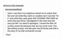 "my first murder https://t.co/sAsifm9Xok: driving-in-the-sampala:  penceyprepofficial:  when I was like 9 my neighbors asked me to watch their  fish and cat while they went on vacation and l was like ""lol  k"" and while they were FUCKING FISH DIED so  when they got home I apologized to the mom and she  was just like no need to apologize, I turned the filter off  so they would die because they are too much work. You  did nothing wrong"" and she gave me 20 bucks and that is  the story of my first contracted murder  First my first murder https://t.co/sAsifm9Xok"