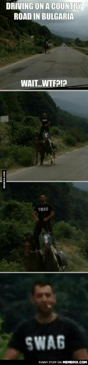 Driving in Bulgaria.. WTF? SWAGomg-humor.tumblr.com: DRIVING ON A COUNTRY  ROAD IN BULGARIA  WAIT.WTF?!?  TWAG  SWAG  SWAG  FUNNY STUFF ON MEMEPIX.COM  MEMEPIX.COM Driving in Bulgaria.. WTF? SWAGomg-humor.tumblr.com