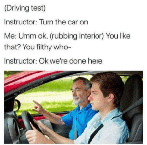 ………..: (Driving test)  Instructor: Turn the car on  Me: Umm ok. (rubbing interior) You like  that? You filthy who-  Instructor: Ok we're done here  IG: TheFunnyintrovert ………..