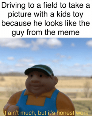 Dank, Driving, and Meme: Driving to a field to take a  picture with a kids toy  because he looks like the  guy from the meme  It ain't much, but it's honest work me irl by HBG2004 MORE MEMES
