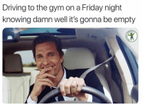 Driving, Friday, and Gym: Driving to the gym on a Friday night  knowing damn well it's gonna be empty  RDIO The feels. @fuck_cardio