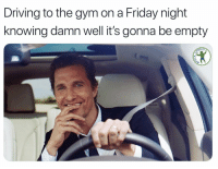 Me right this second: Driving to the gym on a Friday night  knowing damn well it's gonna be empty  RDIO Me right this second