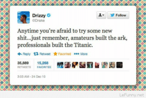 Drake, Shit, and Titanic: Drizzy  @Drake  Follow  Anytime you're afraid to try some new  shit...just remember, amateurs built the ark  professionals built the Titanic.  Reply Retweet ★ Favorited More  RETWEETS FAVORITES  3:03 AM-24 Dec 10  LeFunny.net Don't be afraid to try something new