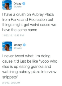 """Aubrey Plaza, Be Like, and Crush: Drizzy  @Drake  I have a crush on Aubrey Plaza  from Parks and Recreation but  things might get weird cause we  have the same name  11/23/10, 10:42 PM   Drizzy  @Drake  I never tweet what I'm doing  cause it'd just be like """"yooo who  else is up eating granola and  watching aubrey plaza interview  snippets""""  2/6/13, 9:12 AM infinitecomedy:  Who's Drake's crush?"""