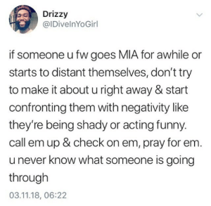 Negativity: Drizzy  @IDivelnYoGirl  if someone u fw goes MIA for awhile or  starts to distant themselves, don't try  to make it about u right away & start  confronting them with negativity like  they're being shady or acting funny  call em up & check on em, pray for em.  u never know what someone is going  through  03.11.18, 06:22