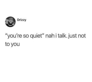 "way too true: Drizzy  ""you're so quiet"" nah i talk. just not  to you way too true"