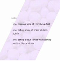 Memes, 🤖, and Spam: drkkn  me, drinking juice at 1pm: breakfast  me, eating a bag of chips at 4pm:  lunch  me, eating a flour tortilla with nothing  on it at 10pm: dinner Summer lovin ~Michaela •••••••••••••••••••••••••••••••••••• TAGS TAGS TAGS TAGS TAGS tumblrtextpost tumblrposts textpost tumblr shrek instatumblr memes posts phan funnythings 😂 same funny haha loltumblr lol relatable rarepepe funnythings funnytextposts pepeislife meme funnystuff pepe food spam