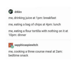 Me irl: drkkn  me, drinking juice at 1pm: breakfast  me, eating a bag of chips at 4pm: lunch  me, eating a flour tortilla with nothing on it at  10pm: dinner  sapphicaspiewitch  me, cooking a three course meal at 2am:  bedtime snack Me irl
