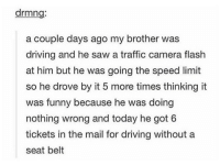 Driving, Funny, and Saw: drmng  a couple days ago my brother was  driving and he saw a traffic camera flash  at him but he was going the speed limit  so he drove by it 5 more times thinking it  was funny because he was doing  nothing wrong and today he got 6  tickets in the mail for driving without a  seat belt