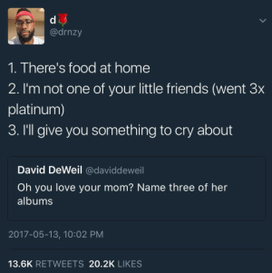 Ass, Food, and Friends: @drnzy  1. There's food at home  2. I'm not one of your little friends (went 3x  platinum)  3. I'll give you something to cry about  David DeWeil @daviddeweil  Oh you love your mom? Name three of her  albums  2017-05-13, 10:02 PM  13.6K RETWEETS 20.2K LIKES mae-the-chubbi-kitti:  NOW THAT'S MY MOM VOL. 24INCLUDING HITS LITKEWho you think you talk'n toSay somethin' elseAre you callin' me a liarWhy dey dishes in the Sink?Its only a fork my ass ft aunty co-signing like shitAnd many many more