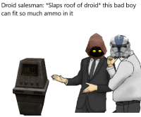 droid: Droid salesman: *Slaps roof of droid* this bad boy  can fit so much ammo in it