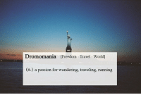 Travel, World, and Freedom: Dromomania  [Freedom - Travel World]  (n.) a passion for wandering, traveling, running
