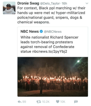 Dogs, News, and Police: Dronie Swag @Delo_Taylor 16h  For context, Black ppl marching w/ their  hands up were met w/ hyper-militarized  police/national guard, snipers, dogs &  chemical weapons.  NBC News @NBCNews  White nationalist Richard Spencer  leads torch-bearing protesters  against removal of Confederate  statue nbcnews.to/2pyYbj2  わ99  다 10.2K  10K- Just your friendly neighborhood Klan rally.