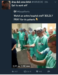 Bitch, Blackpeopletwitter, and Wtf: drop dick onna bitch @VARUECHE 20h  Get to work wtf  GV @GospelVerit  Watch an entire hospital staff BOLDLY  PRAY for its patients  0:39 I  3.4M views  45726.1K 141K <p>When in doubt, PRAY! (via /r/BlackPeopleTwitter)</p>