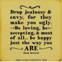 Jealousy: Drop jealousy &  envy, for they  make you ugly.  Be loving, be.  accepting, & most  of all... be happy  just the way you  TG  ARE  Geon brown)  NWN LIVE LIFEHAPPY.COM