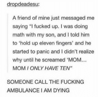 "https://t.co/TMlS9tiES2: dropdeadesu:  A friend of mine just messaged me  saying ""I fucked up. I was doing  math with my son, and I told him  to 'hold up eleven fingers, and he  started to panic and I didn't realize  why until he screamed 'MOM  MOM I ONLY HAVE TEN""  SOMEONE CALL THE FUCKING  AMBULANCE I AM DYING https://t.co/TMlS9tiES2"
