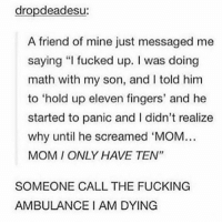 """hold up eleven fingers"": dropdeadesu:  A friend of mine just messaged me  saying ""I fucked up. I was doing  math with my son, and I told him  to 'hold up eleven fingers, and he  started to panic and I didn't realize  why until he screamed 'MOM  MOMI ONLY HAVE TEN'""  SOMEONE CALL THE FUCKING  AMBULANCE I AM DYING ""hold up eleven fingers"""
