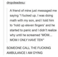"I would've panicked as well: dropdeadesu:  A friend of mine just messaged me  saying ""I fucked up. I was doing  math with my son, and I told hinm  to 'hold up eleven fingers, and he  started to panic and I didn't realize  why until he screamed 'MOM..  MOM I ONLY HAVE TEN""  SOMEONE CALL THE FUCKING  AMBULANCE I AM DYING I would've panicked as well"
