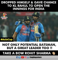 #KLRahul #RohitSharma #AsiaCup2018 #IndVAfg: DROPPED HIMSELF & GAVE CHANCIE  TO KL RAHUL TO OPEN THE  INNINGS FOR INDIA  AUGHING  OPpo  #AsiaCup |  NOT ONLY POTENTIAL BATSMAN  BUT A GREAT LEADER TOO!!  TAKE A BOW ROHIT SHARMA  f/laughingcolours #KLRahul #RohitSharma #AsiaCup2018 #IndVAfg
