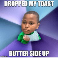 DROPPED MYTOASIT  BUTTER SIDE UP  imgtip.com <p>Minor Mistake Success Kid</p>