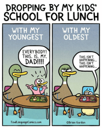 Dad, Memes, and School: DROPPING BY MY KIDS  SCHOOL FOR LUNCH  WITH MY  YOUNGEST  WITH MY  OLDEST  EVERYBODY!  THIS. IS. MY.  DAD!!!!  THIS ISN'T  HAPPENING...  THIS ISN'T  HAPPENING...  FowlLanguageComics.com  ©Brian Gordon If I had an inheritance to pass down, I know who it'd currently go to. Bonus Panel: goo.gl/Qmr4sw All sorts of stuff on sale at: FowlLanguageStore.com